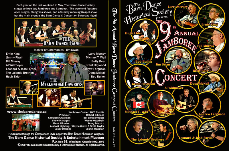 TITLED THE BARN DANCE HISTORICAL SOCIETY PRESENTS THE 9th ANNUAL JAMBOREE CONCERT, front cover panel displays the featured performer portraits each encircled with rope borders, including Larry Mercey, Ernie King, Bill Murray, Jim Swan, Betty Beer, Doug McNall, Al Widmeyer, Andrew Ferguson, Leonard and Josh Fortier, The Lalonde Brothers, Jimmy Phair, Michael T. Wall, Grant Heywood, and Hugh Elder.  The back panel includes images of the two back up bands featured on the dvd along with audience pictures from the Barn Dance.